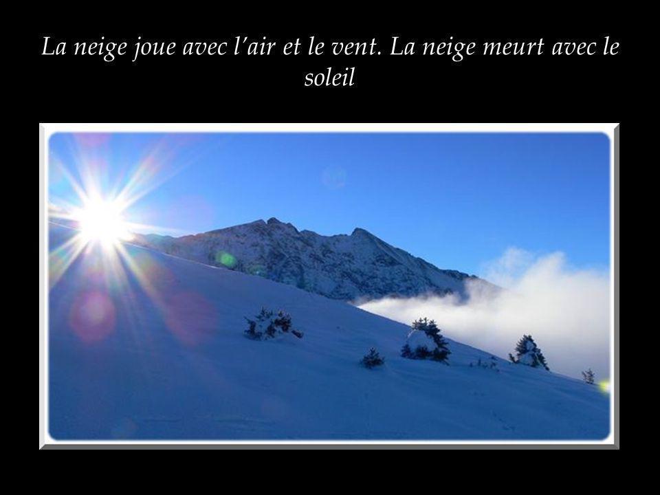 La neige joue avec lair et le vent. La neige meurt avec le soleil