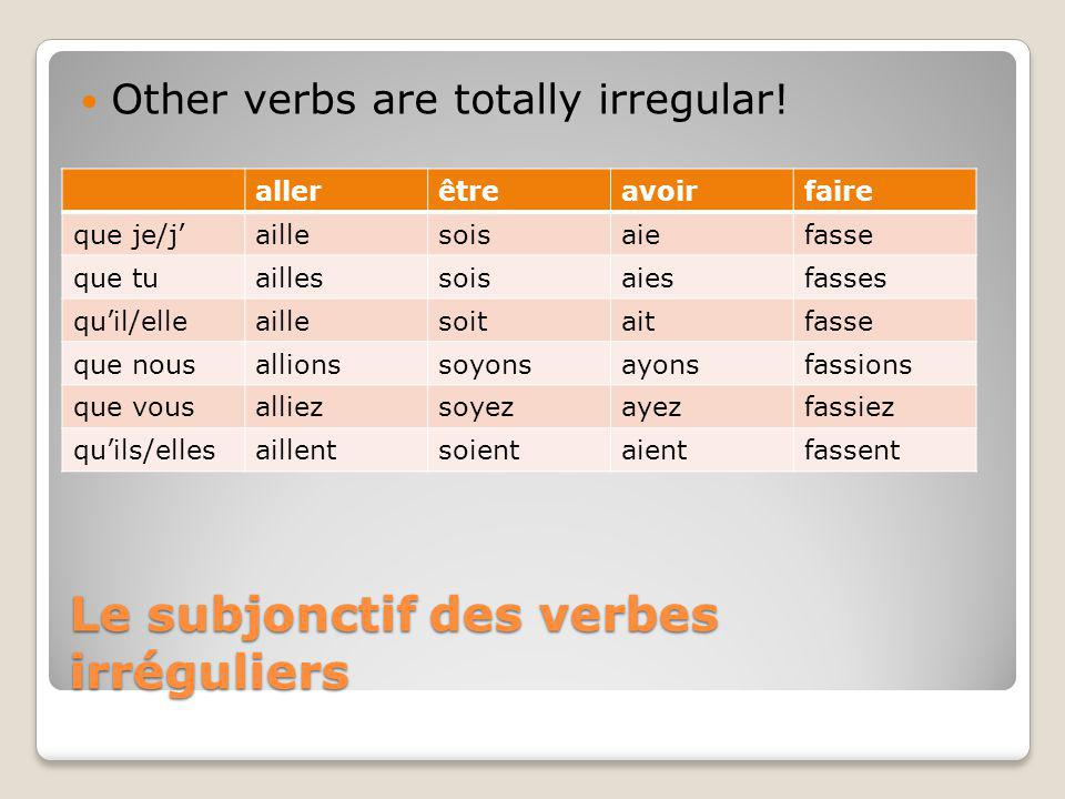 Le subjonctif des verbes irréguliers Other verbs are totally irregular.