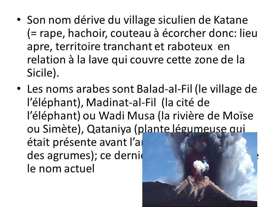 Son nom dérive du village siculien de Katane (= rape, hachoir, couteau à écorcher donc: lieu apre, territoire tranchant et raboteux en relation à la lave qui couvre cette zone de la Sicile).
