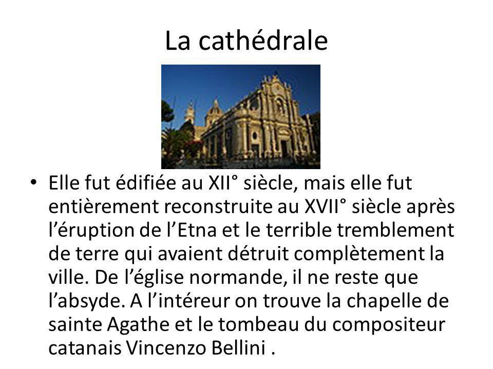 La cathédrale Elle fut édifiée au XII° siècle, mais elle fut entièrement reconstruite au XVII° siècle après léruption de lEtna et le terrible tremblement de terre qui avaient détruit complètement la ville.
