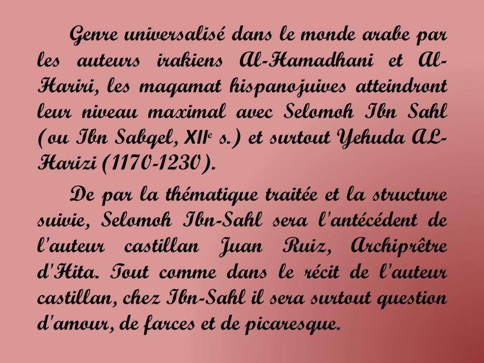 Genre universalisé dans le monde arabe par les auteurs irakiens Al-Hamadhani et Al- Hariri, les maqamat hispanojuives atteindront leur niveau maximal avec Selomoh Ibn Sahl (ou Ibn Sabqel, XII e s.) et surtout Yehuda AL- Harizi (1170-1230).