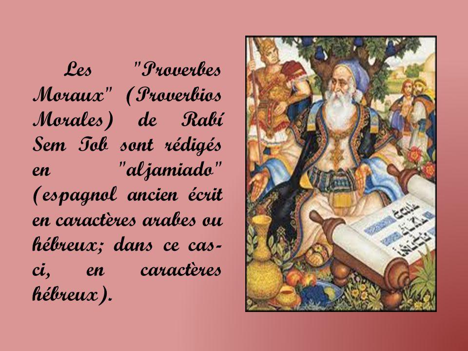 Les Proverbes Moraux (Proverbios Morales) de Rabí Sem Tob sont rédigés en aljamiado (espagnol ancien écrit en caractères arabes ou hébreux; dans ce cas- ci, en caractères hébreux).