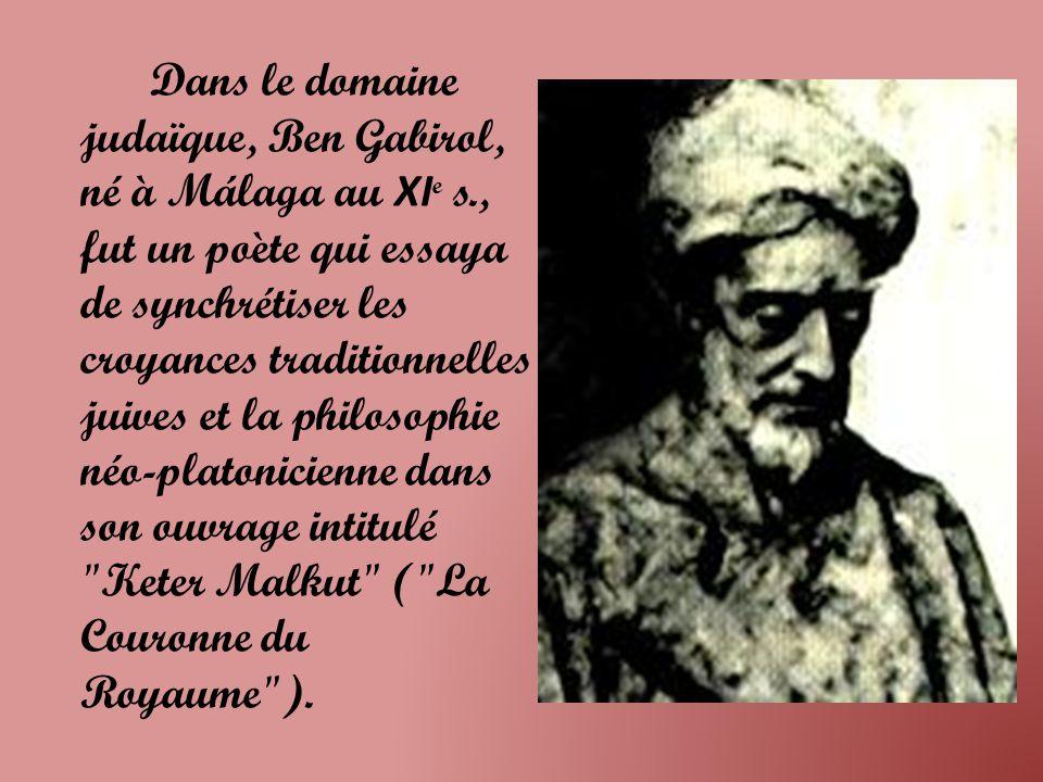 Dans le domaine judaïque, Ben Gabirol, né à Málaga au XI e s., fut un poète qui essaya de synchrétiser les croyances traditionnelles juives et la philosophie néo-platonicienne dans son ouvrage intitulé Keter Malkut ( La Couronne du Royaume ).