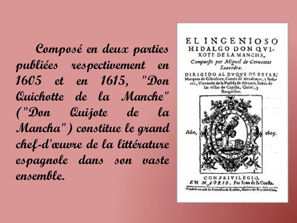 Composé en deux parties publiées respectivement en 1605 et en 1615, Don Quichotte de la Manche ( Don Quijote de la Mancha ) constitue le grand chef-d œuvre de la littérature espagnole dans son vaste ensemble.