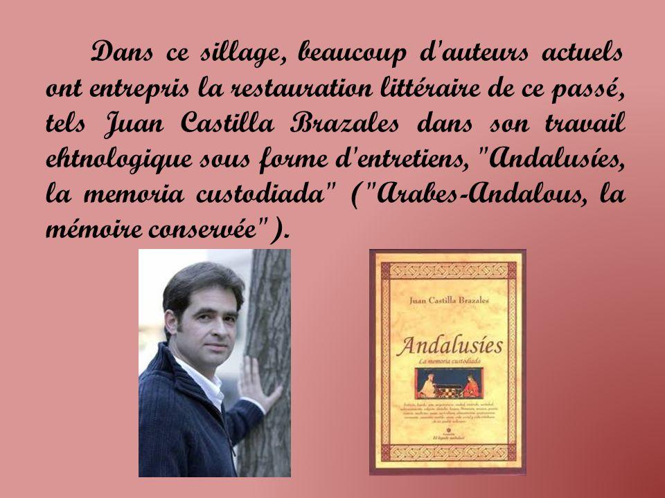 Dans ce sillage, beaucoup d auteurs actuels ont entrepris la restauration littéraire de ce passé, tels Juan Castilla Brazales dans son travail ehtnologique sous forme d entretiens, Andalusíes, la memoria custodiada ( Arabes-Andalous, la mémoire conservée ).