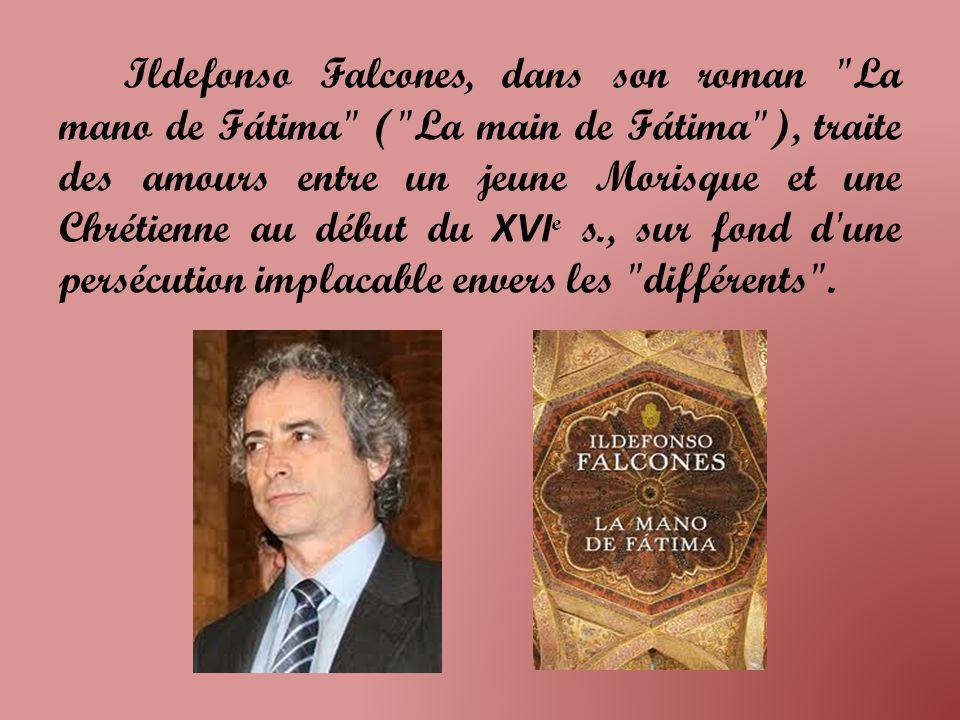 Ildefonso Falcones, dans son roman La mano de Fátima ( La main de Fátima ), traite des amours entre un jeune Morisque et une Chrétienne au début du XVI e s., sur fond d une persécution implacable envers les différents .
