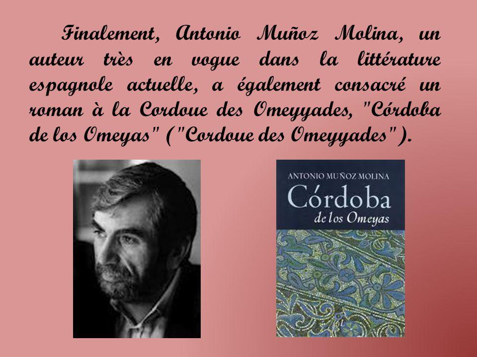 Finalement, Antonio Muñoz Molina, un auteur très en vogue dans la littérature espagnole actuelle, a également consacré un roman à la Cordoue des Omeyyades, Córdoba de los Omeyas ( Cordoue des Omeyyades ).