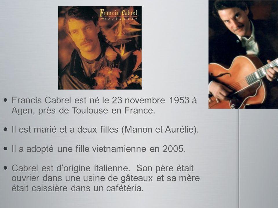 Francis Cabrel est né le 23 novembre 1953 à Agen, près de Toulouse en France. Francis Cabrel est né le 23 novembre 1953 à Agen, près de Toulouse en Fr
