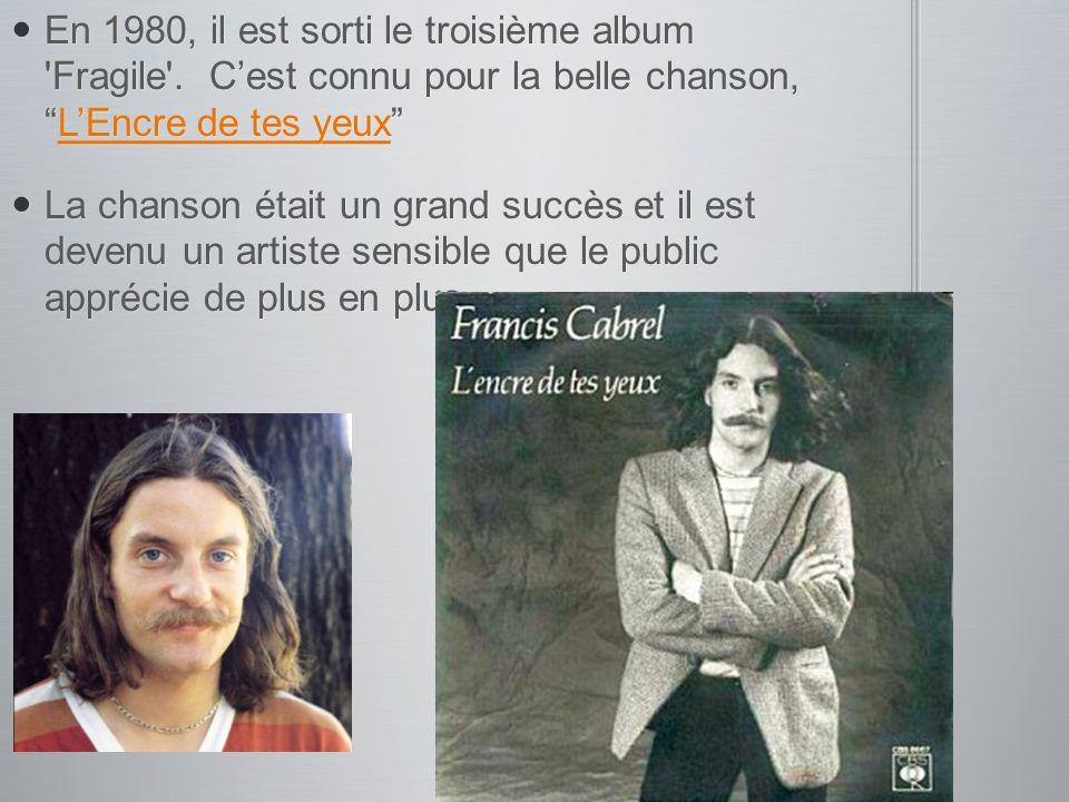 En 1980, il est sorti le troisième album 'Fragile'. Cest connu pour la belle chanson,LEncre de tes yeux En 1980, il est sorti le troisième album 'Frag