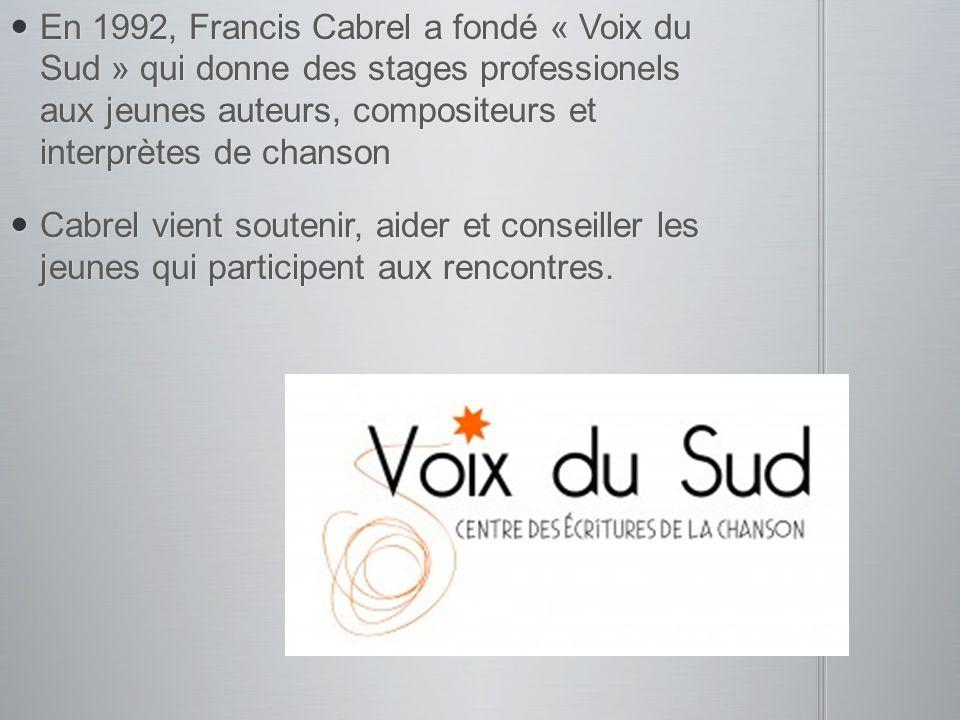 En 1992, Francis Cabrel a fondé « Voix du Sud » qui donne des stages professionels aux jeunes auteurs, compositeurs et interprètes de chanson En 1992,