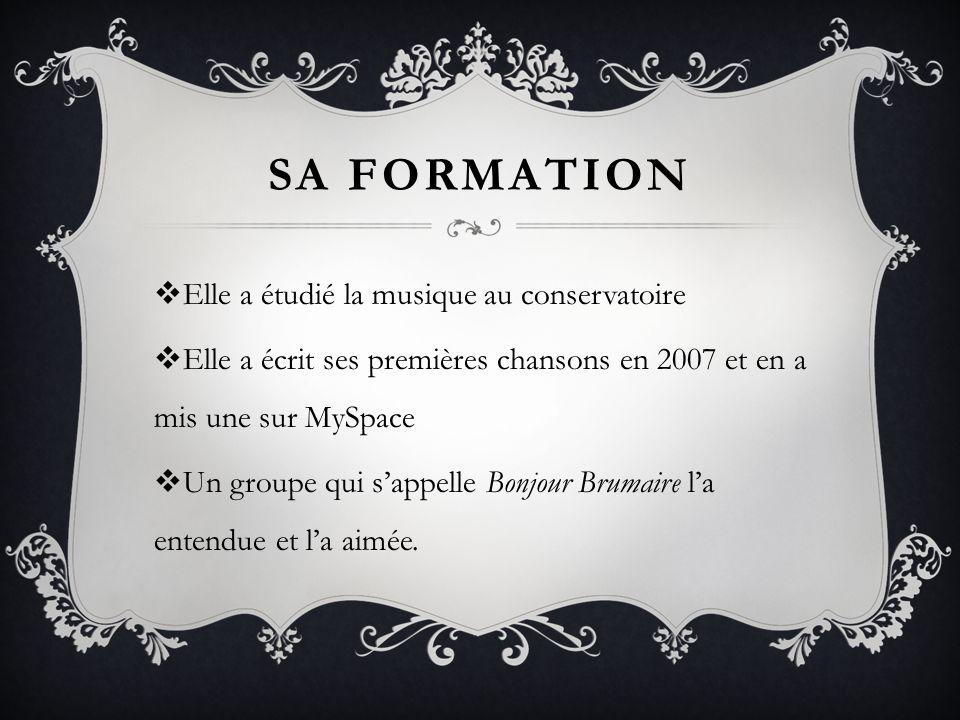 SA FORMATION Elle a étudié la musique au conservatoire Elle a écrit ses premières chansons en 2007 et en a mis une sur MySpace Un groupe qui sappelle Bonjour Brumaire la entendue et la aimée.