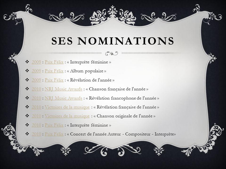 SES NOMINATIONS 2009 : Prix Félix : « Interprète féminine » 2009Prix Félix 2009 : Prix Félix : « Album populaire » 2009Prix Félix 2009 : Prix Félix : « Révélation de l année » 2009Prix Félix 2010 : NRJ Music Awards : « Chanson française de l année » 2010NRJ Music Awards 2010 : NRJ Music Awards : « Révélation francophone de l année » 2010NRJ Music Awards 2010 : Victoires de la musique : « Révélation française de l année » 2010Victoires de la musique 2010 : Victoires de la musique : « Chanson originale de l année » 2010Victoires de la musique 2010 : Prix Félix : « Interprète féminine » 2010Prix Félix 2010 : Prix Félix : « Concert de l année Auteur - Compositeur - Interprète» 2010Prix Félix