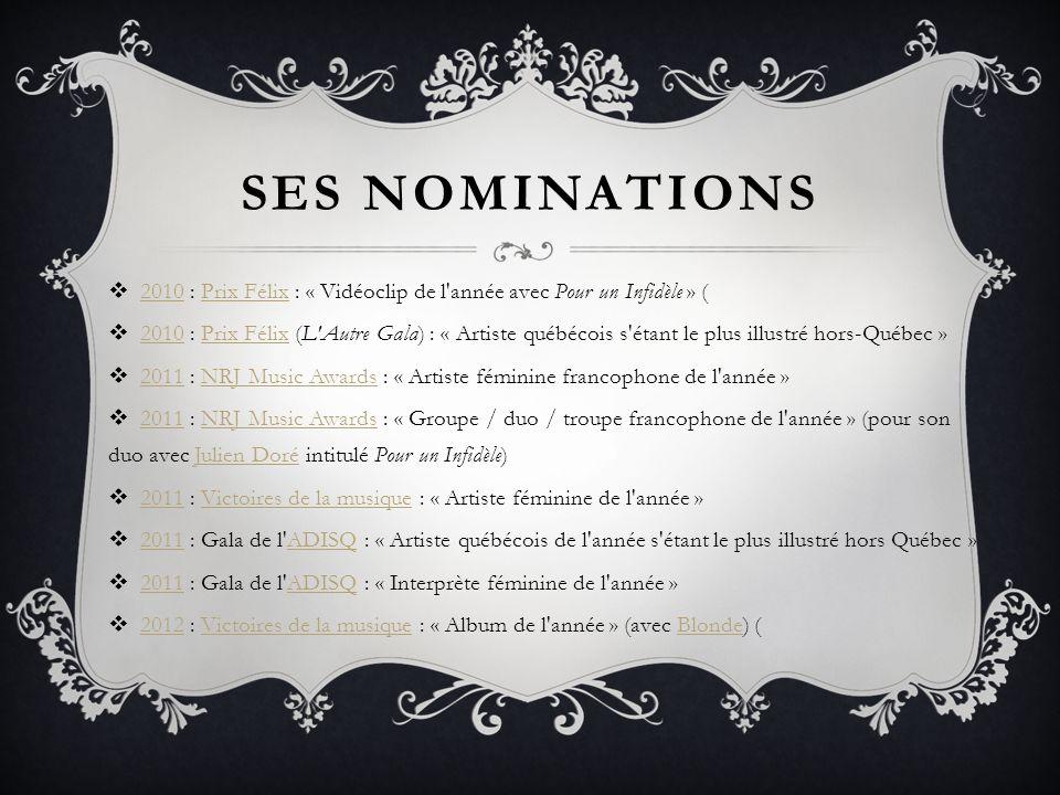 SES NOMINATIONS 2010 : Prix Félix : « Vidéoclip de l'année avec Pour un Infidèle » ( 2010Prix Félix 2010 : Prix Félix (L'Autre Gala) : « Artiste québé