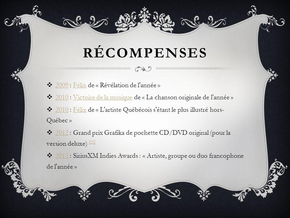 RÉCOMPENSES 2009 : Félix de « Révélation de l'année » 2009Félix 2010 : Victoire de la musique de « La chanson originale de l'année » 2010Victoire de l