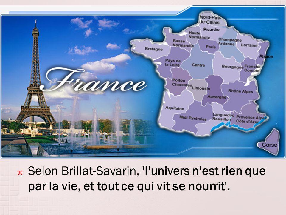 Selon Brillat-Savarin, 'l'univers n'est rien que par la vie, et tout ce qui vit se nourrit'.