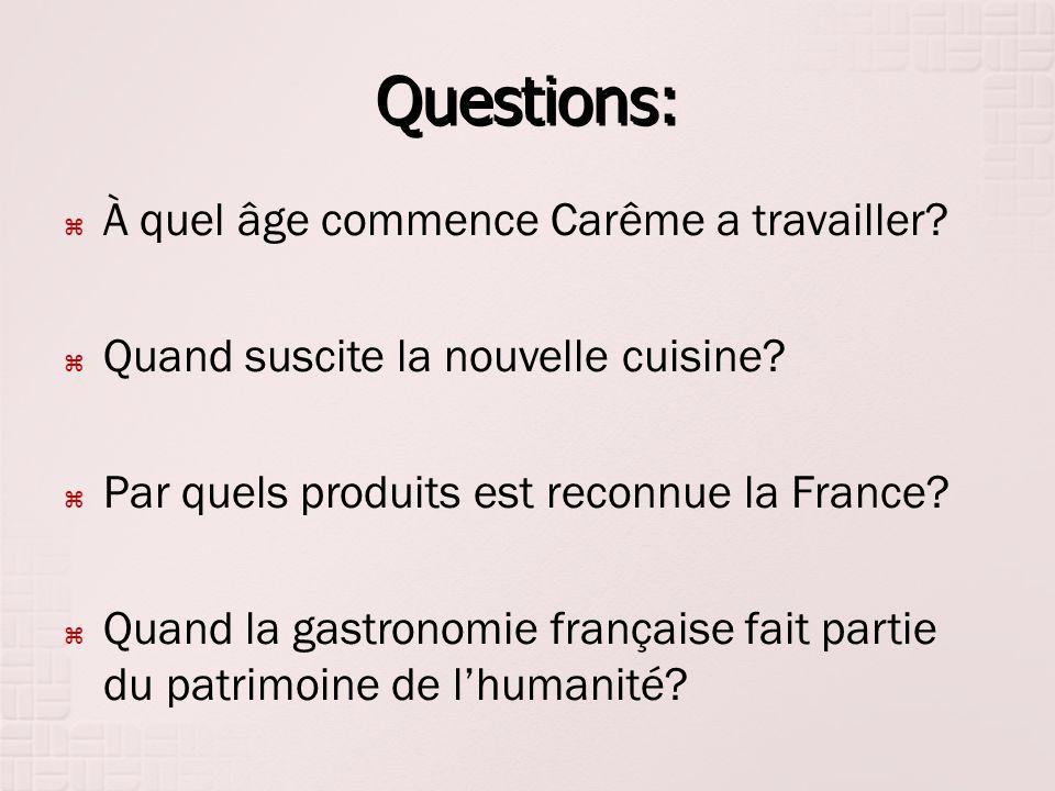 Questions: À quel âge commence Carême a travailler? Quand suscite la nouvelle cuisine? Par quels produits est reconnue la France? Quand la gastronomie