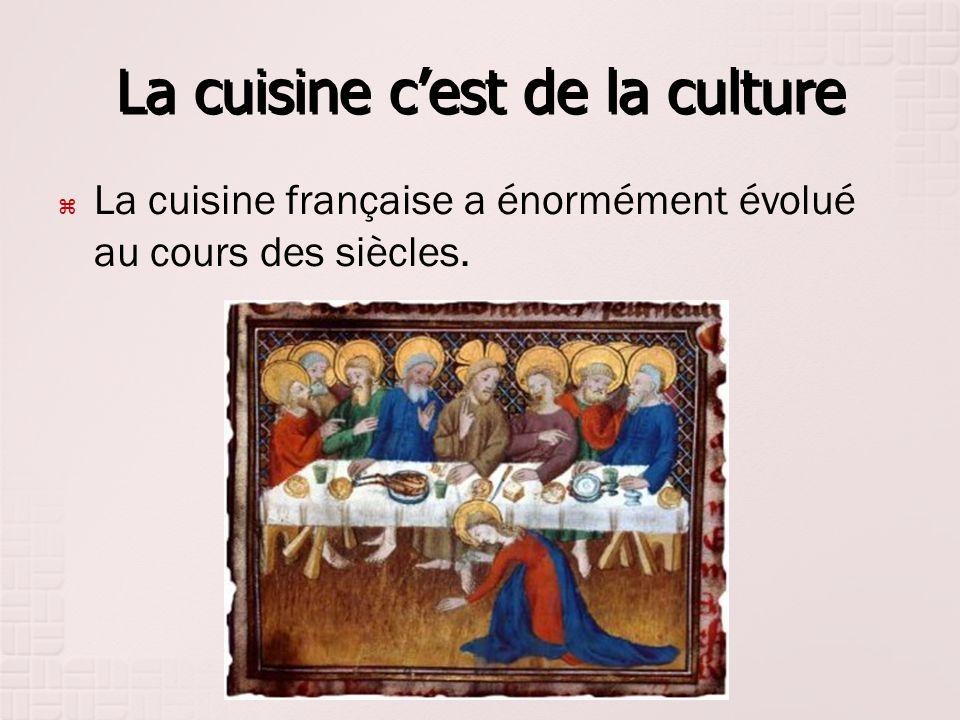 La cuisine cest de la culture La cuisine française a énormément évolué au cours des siècles.