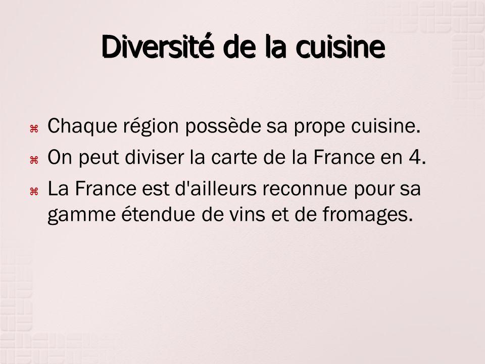 Diversité de la cuisine Chaque région possède sa prope cuisine. On peut diviser la carte de la France en 4. La France est d'ailleurs reconnue pour sa
