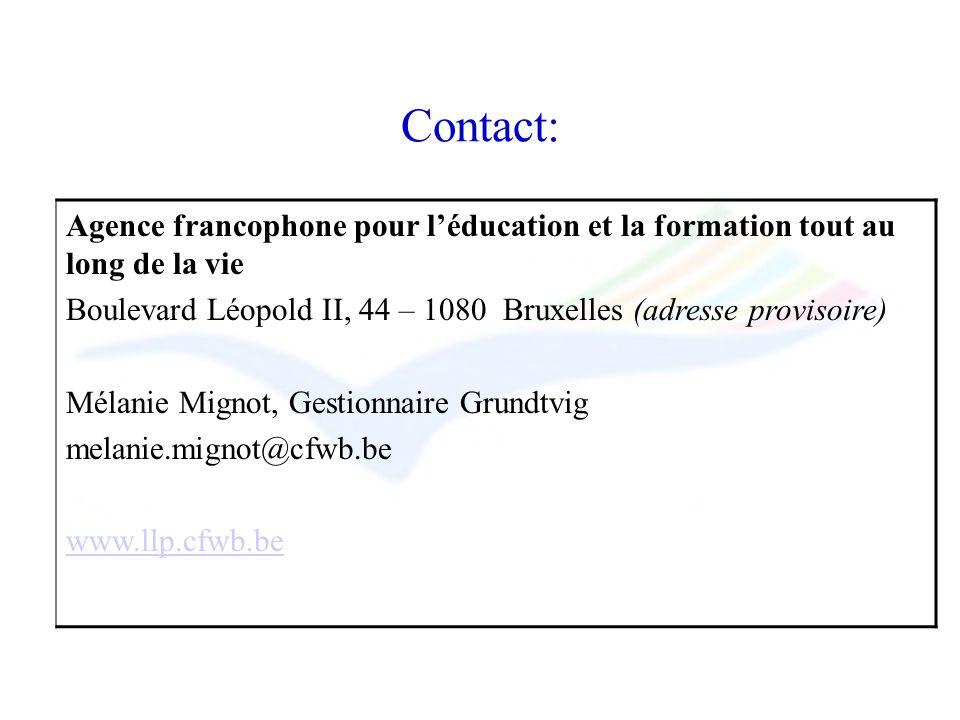 Contact: Agence francophone pour léducation et la formation tout au long de la vie Boulevard Léopold II, 44 – 1080 Bruxelles (adresse provisoire) Mélanie Mignot, Gestionnaire Grundtvig melanie.mignot@cfwb.be www.llp.cfwb.be