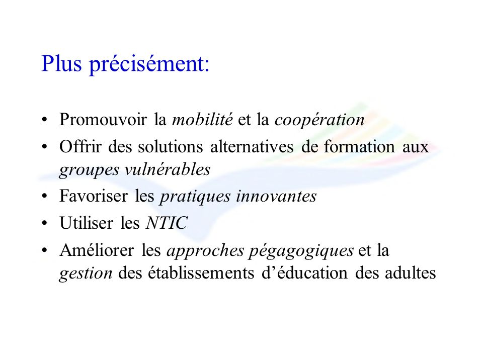 Plus précisément: Promouvoir la mobilité et la coopération Offrir des solutions alternatives de formation aux groupes vulnérables Favoriser les pratiques innovantes Utiliser les NTIC Améliorer les approches pégagogiques et la gestion des établissements déducation des adultes