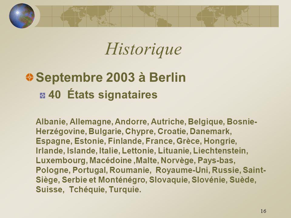 16 Historique Septembre 2003 à Berlin 40 États signataires Albanie, Allemagne, Andorre, Autriche, Belgique, Bosnie- Herzégovine, Bulgarie, Chypre, Cro