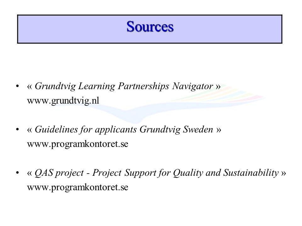 « Grundtvig Learning Partnerships Navigator » www.grundtvig.nl « Guidelines for applicants Grundtvig Sweden » www.programkontoret.se « QAS project - P