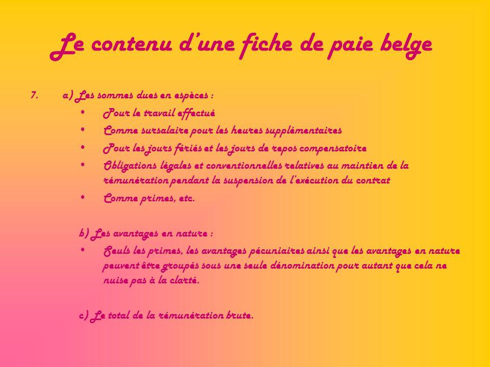 Le contenu dune fiche de paie belge 7.a) Les sommes dues en espèces : Pour le travail effectué Comme sursalaire pour les heures supplémentaires Pour l