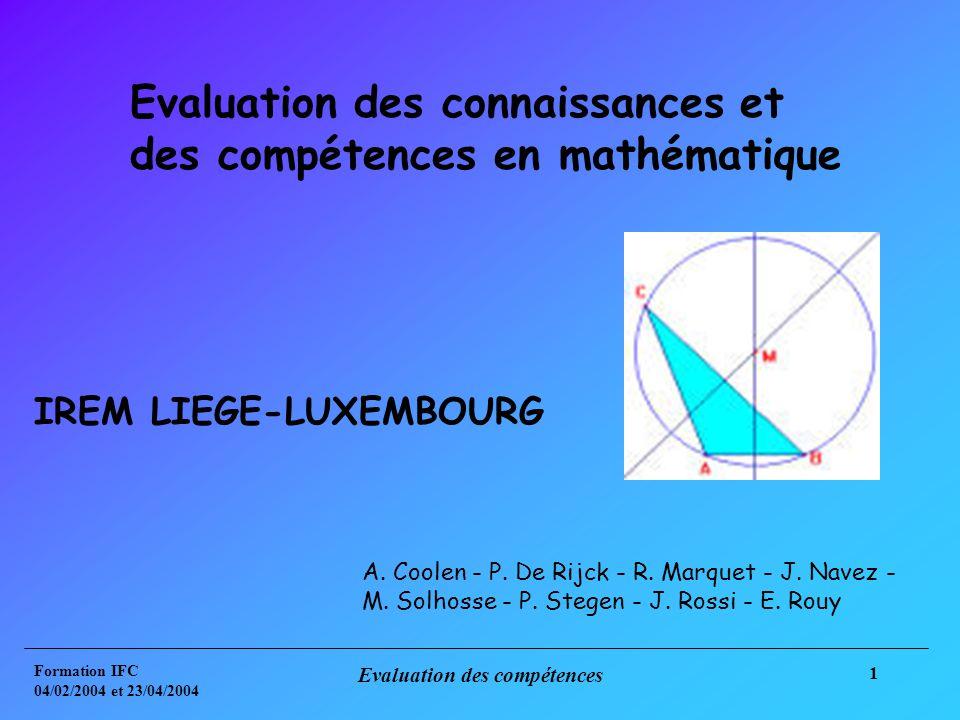 Formation IFC 04/02/2004 et 23/04/2004 Evaluation des compétences 1 Evaluation des connaissances et des compétences en mathématique IREM LIEGE-LUXEMBOURG A.