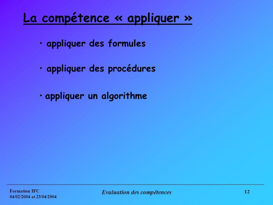 Formation IFC 04/02/2004 et 23/04/2004 Evaluation des compétences 12 La compétence « appliquer » appliquer des formules appliquer des procédures appliquer un algorithme