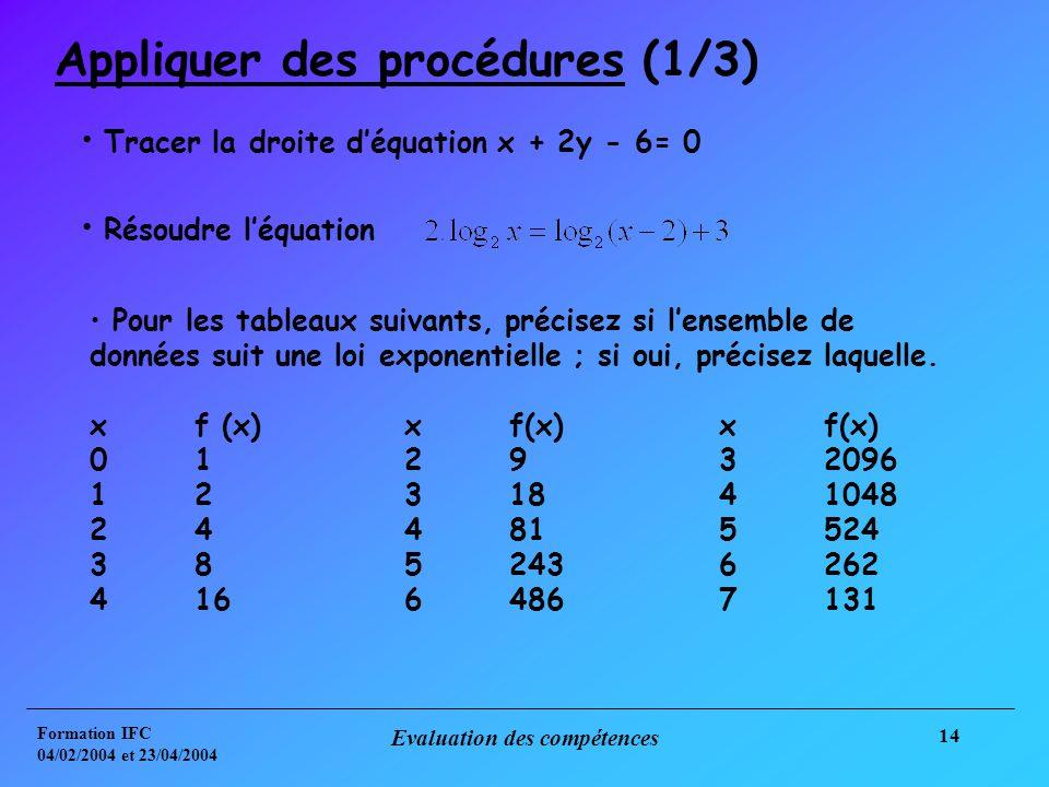 Formation IFC 04/02/2004 et 23/04/2004 Evaluation des compétences 14 Appliquer des procédures (1/3) Tracer la droite déquation x + 2y - 6= 0 Résoudre léquation Pour les tableaux suivants, précisez si lensemble de données suit une loi exponentielle ; si oui, précisez laquelle.