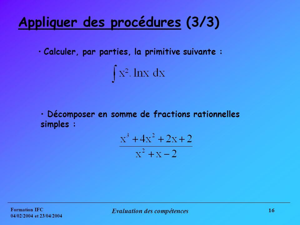 Formation IFC 04/02/2004 et 23/04/2004 Evaluation des compétences 16 Appliquer des procédures (3/3) Calculer, par parties, la primitive suivante : Décomposer en somme de fractions rationnelles simples :