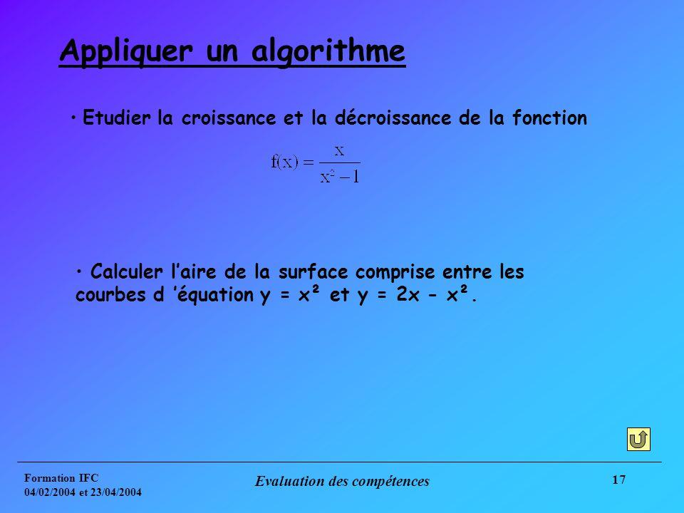 Formation IFC 04/02/2004 et 23/04/2004 Evaluation des compétences 17 Appliquer un algorithme Etudier la croissance et la décroissance de la fonction Calculer laire de la surface comprise entre les courbes d équation y = x² et y = 2x - x².