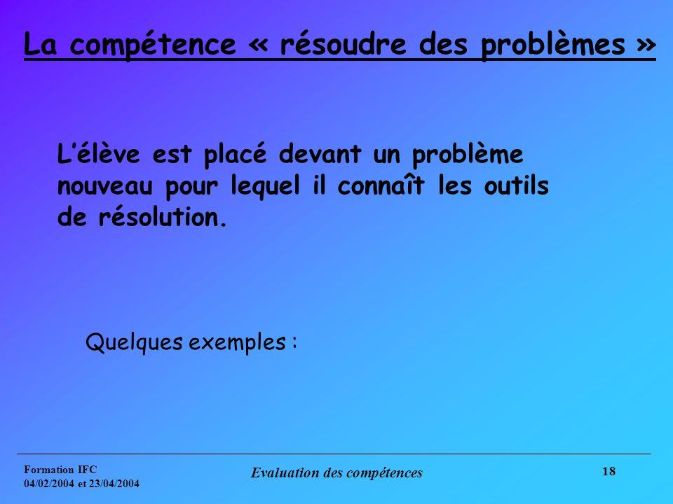 Formation IFC 04/02/2004 et 23/04/2004 Evaluation des compétences 18 La compétence « résoudre des problèmes » Lélève est placé devant un problème nouveau pour lequel il connaît les outils de résolution.