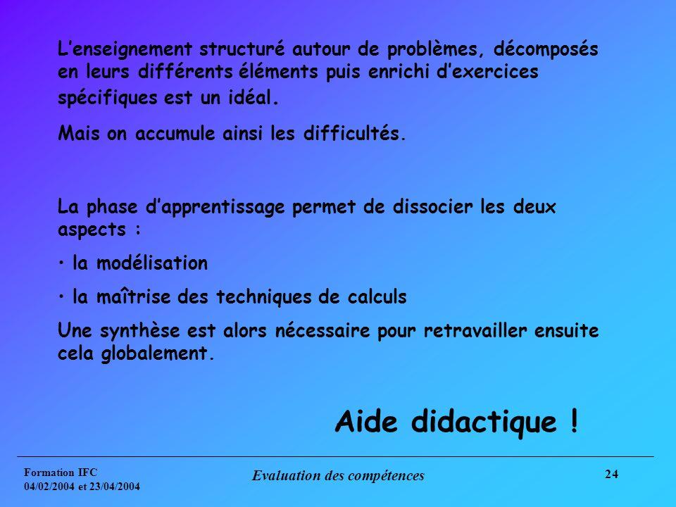 Formation IFC 04/02/2004 et 23/04/2004 Evaluation des compétences 24 Lenseignement structuré autour de problèmes, décomposés en leurs différents éléments puis enrichi dexercices spécifiques est un idéal.