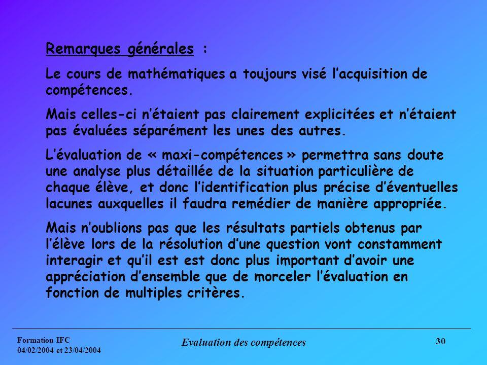 Formation IFC 04/02/2004 et 23/04/2004 Evaluation des compétences 30 Remarques générales : Le cours de mathématiques a toujours visé lacquisition de compétences.