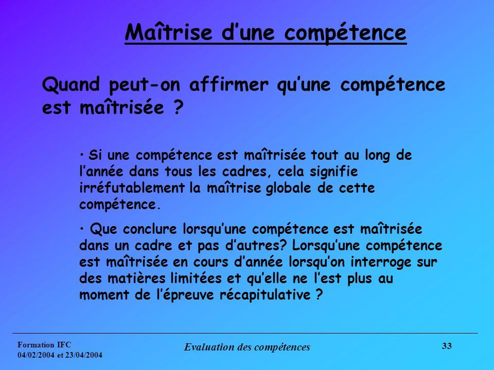 Formation IFC 04/02/2004 et 23/04/2004 Evaluation des compétences 33 Maîtrise dune compétence Quand peut-on affirmer quune compétence est maîtrisée .