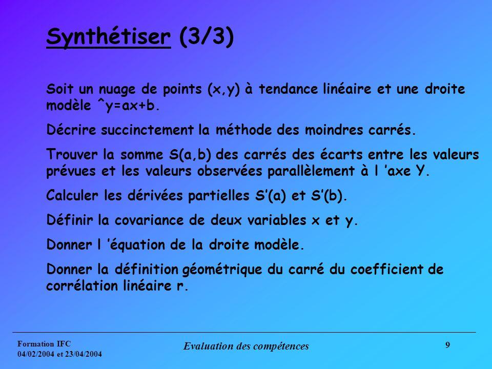 Formation IFC 04/02/2004 et 23/04/2004 Evaluation des compétences 9 Synthétiser (3/3) Soit un nuage de points (x,y) à tendance linéaire et une droite modèle ^y=ax+b.
