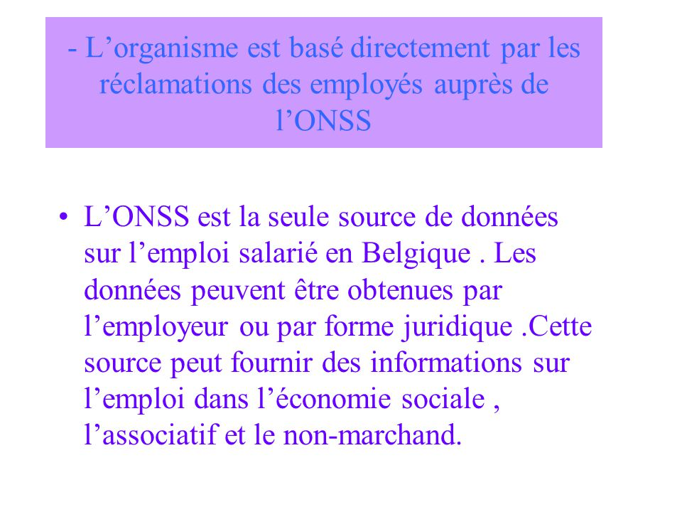 - Lorganisme est basé directement par les réclamations des employés auprès de lONSS LONSS est la seule source de données sur lemploi salarié en Belgique.