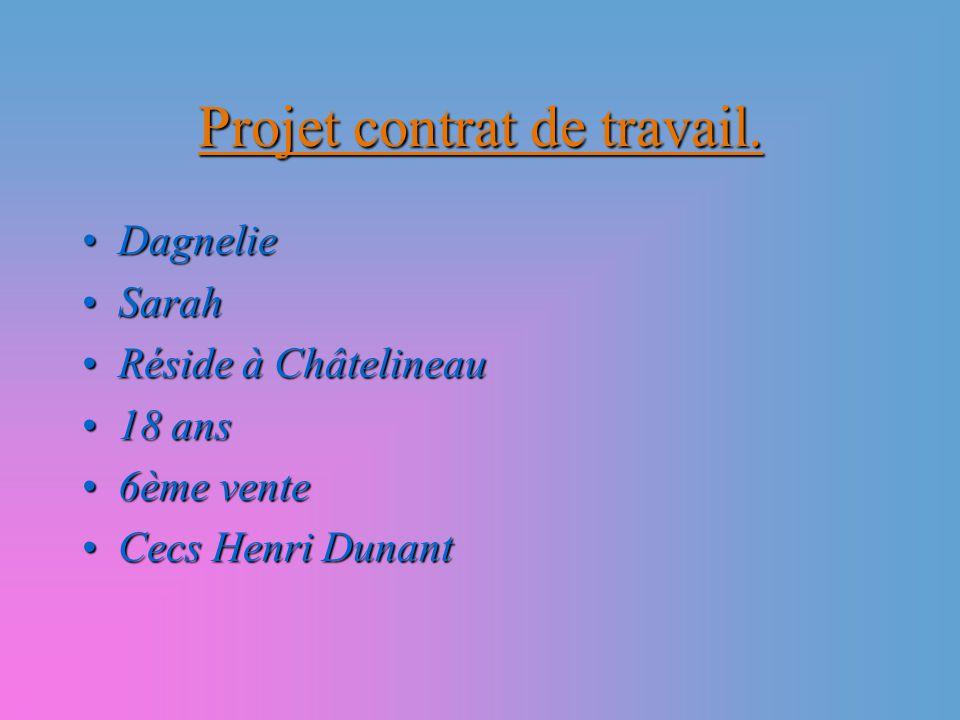 Projet contrat de travail. DagnelieDagnelie SarahSarah Réside à ChâtelineauRéside à Châtelineau 18 ans18 ans 6ème vente6ème vente Cecs Henri DunantCec