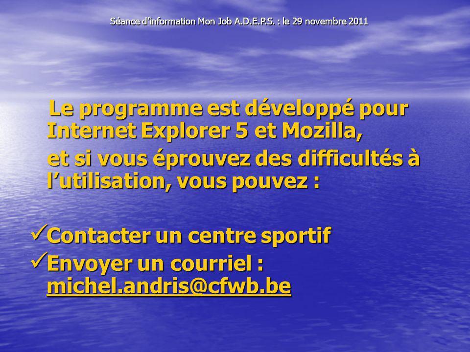Le programme est développé pour Internet Explorer 5 et Mozilla, Le programme est développé pour Internet Explorer 5 et Mozilla, et si vous éprouvez des difficultés à lutilisation, vous pouvez : et si vous éprouvez des difficultés à lutilisation, vous pouvez : Contacter un centre sportif Contacter un centre sportif Envoyer un courriel : michel.andris@cfwb.be Envoyer un courriel : michel.andris@cfwb.be michel.andris@cfwb.be Séance dinformation Mon Job A.D.E.P.S.