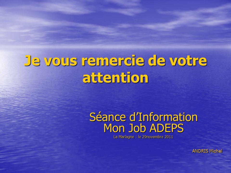 Je vous remercie de votre attention Séance dInformation Mon Job ADEPS La Marlagne : le 29novembre 2011 ANDRIS Michel
