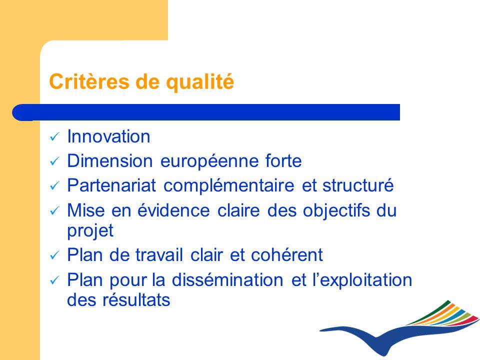 Critères de qualité Innovation Dimension européenne forte Partenariat complémentaire et structuré Mise en évidence claire des objectifs du projet Plan de travail clair et cohérent Plan pour la dissémination et lexploitation des résultats