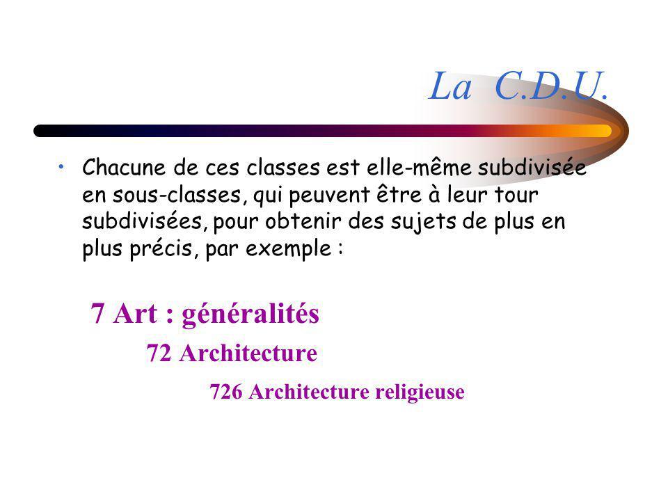 Chacune de ces classes est elle-même subdivisée en sous-classes, qui peuvent être à leur tour subdivisées, pour obtenir des sujets de plus en plus précis, par exemple : 7 Art : généralités 72 Architecture 726 Architecture religieuse La C.D.U.