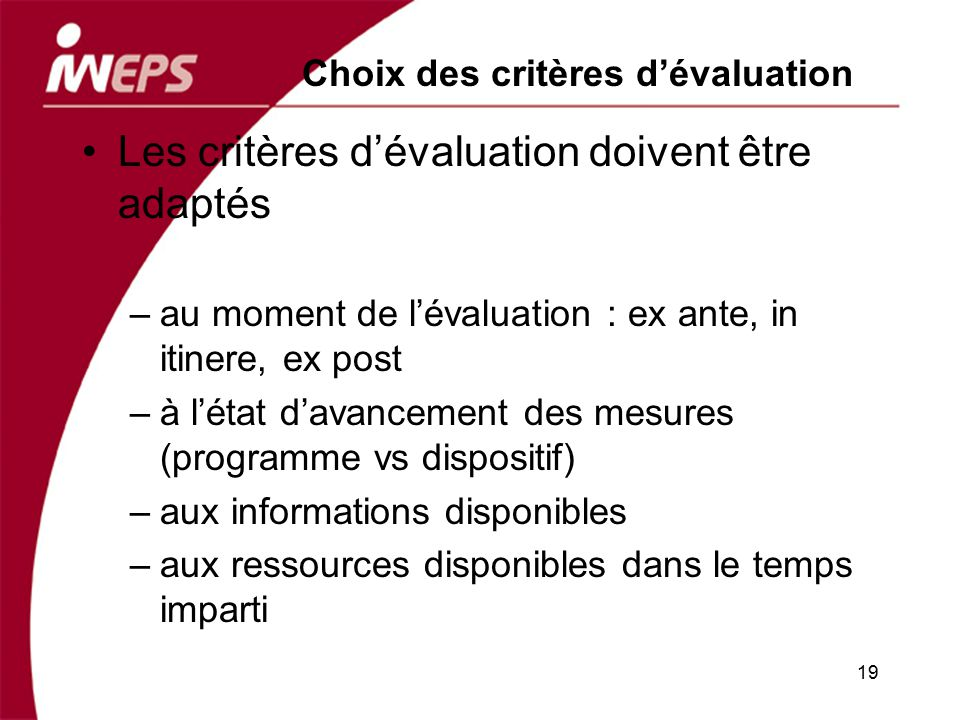 19 Choix des critères dévaluation Les critères dévaluation doivent être adaptés –au moment de lévaluation : ex ante, in itinere, ex post –à létat dava