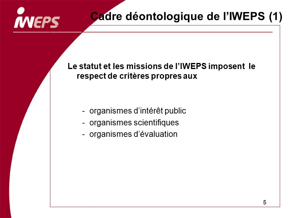 Cadre déontologique de lIWEPS (1) Le statut et les missions de lIWEPS imposent le respect de critères propres aux -organismes dintérêt public -organis