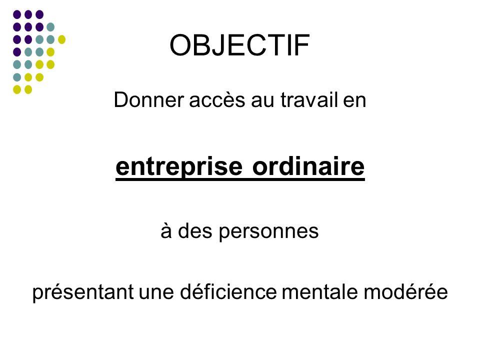 OBJECTIF Donner accès au travail en entreprise ordinaire à des personnes présentant une déficience mentale modérée