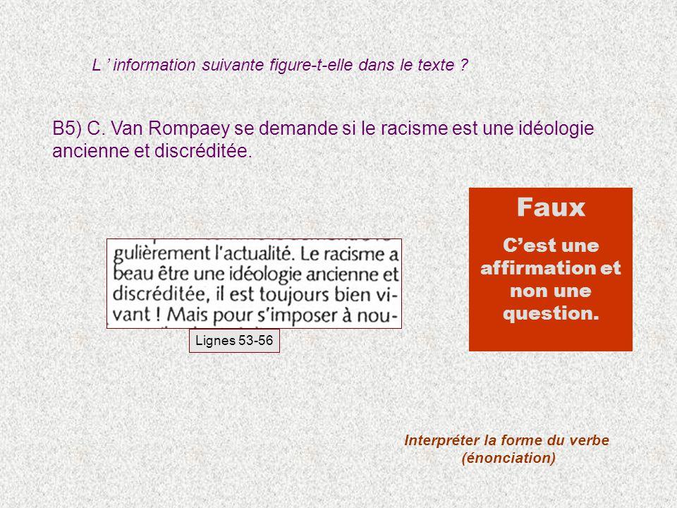 B5) C. Van Rompaey se demande si le racisme est une idéologie ancienne et discréditée. Interpréter la forme du verbe (énonciation) Faux Cest une affir