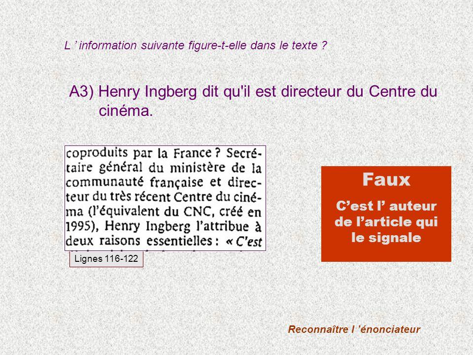 A3) Henry Ingberg dit qu'il est directeur du Centre du cinéma. L information suivante figure-t-elle dans le texte ? Reconnaître l énonciateur Faux Ces