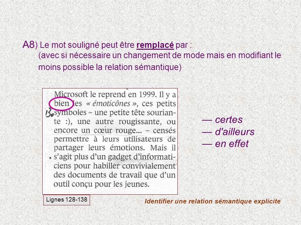 A8 ) Le mot souligné peut être remplacé par : (avec si nécessaire un changement de mode mais en modifiant le moins possible la relation sémantique) Identifier une relation sémantique explicite Lignes 128-138 certes d ailleurs en effet