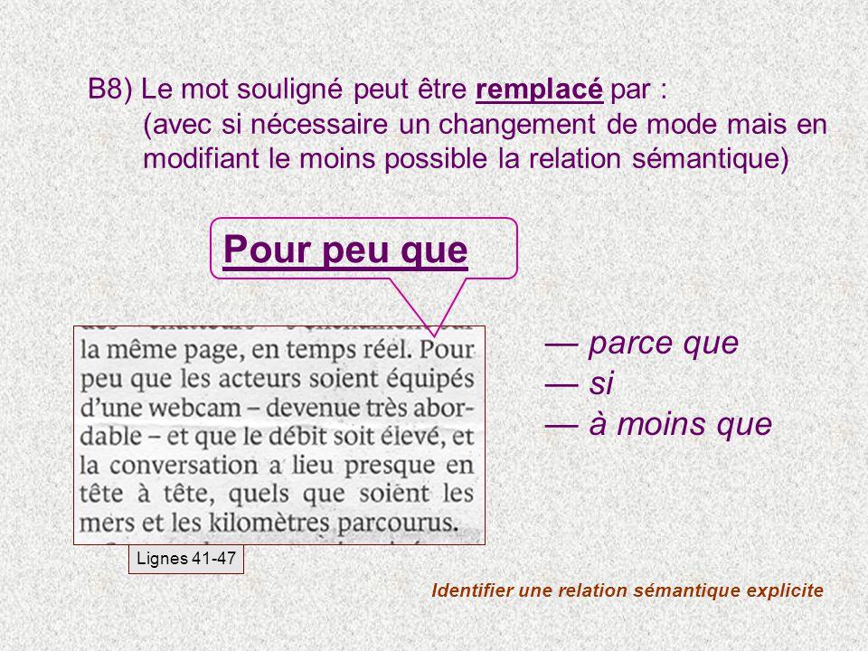 B8) Le mot souligné peut être remplacé par : (avec si nécessaire un changement de mode mais en modifiant le moins possible la relation sémantique) Identifier une relation sémantique explicite Lignes 41-47 parce que si à moins que Pour peu que